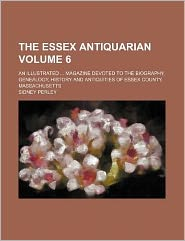 The Essex Antiquarian Volume 6; An Illustrated Magazine Devoted to the Biography, Genealogy, History and Antiquities of Essex County, Massachusetts