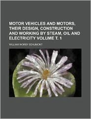 Motor Vehicles and Motors, Their Design, Construction and Working by Steam, Oil and Electricity