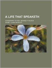 A Life That Speaketh; A Biography of REV. George P. Wilson