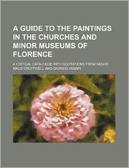 A Guide to the Paintings in the Churches and Minor Museums of Florence; A Critical Catalogue with Quotations from Vasari