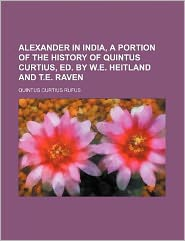 Alexander in India, a Portion of the History of Quintus Curtius, Ed. by W.E. Heitland and T.E. Raven