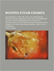 Modern Steam Engines; an Elementary Treatise upon the Steam Engine, Written in Plain Language for Use in the Workshop As Well As in the Drawing Office
