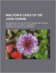 Walton's Lives of Dr. John Donne; Sir Henry Wotton, Mr. Richard Hooker, Mr. George Herbert, and Dr. Robert Sanderson