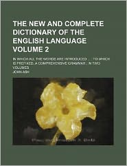 The New and Complete Dictionary of the English Language Volume 2; in Which All the Words Are Introduced to Which Is Prefixed, a Comprehensive Gramm