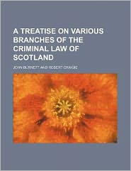 A treatise on various branches of the criminal law of Scotland