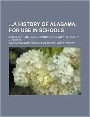 A History of Alabama, for Use in Schools; Based as to Its Earlier Parts on the Work of Albert J. Pickett