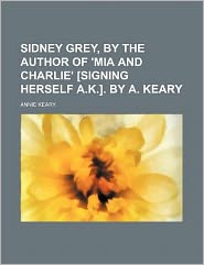 Sidney Grey, by the Author of 'Mia and Charlie' [Signing Herself a K ] by a Keary