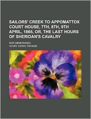 Sailors' Creek to Appomattox Court House, 7th, 8th, 9th April, 1865, or, the Last Hours of Sheridan's Cavalry; War Memorand