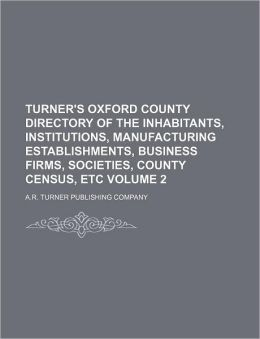 Turner's Oxford County Directory of the Inhabitants, Institutions, Manufacturing Establishments, Business Firms, Societies, County Census, Etc Volume