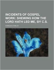 Incidents of Gospel Work; Shewing How the Lord Hath Led Me, by C.S.