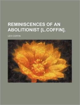 Reminiscences of an Abolitionist [L.Coffin].