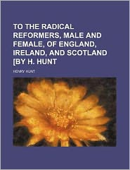 To the Radical Reformers, Male and Female, of England, Ireland, and Scotland [by H Hunt