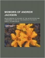 Memoirs of Andrew Jackson; Major-General in the Army of the United States and Commander in Chief of the Division of the South