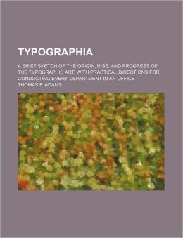 Typographia; a Brief Sketch of the Origin, Rise, and Progress of the Typographic Art with Practical Directions for Conducting Every Department in an O