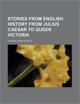 Stories from English History from Julius Caesar to Queen Victoria
