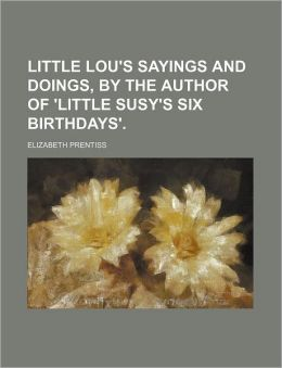 Little Lou's Sayings and Doings, by the Author of 'Little Susy's Six Birthdays'.
