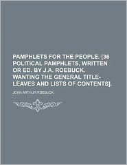 Pamphlets for the People. [36 Political Pamphlets, Written or Ed. by J.A. Roebuck. Wanting the General Title-Leaves and Lists of Contents].