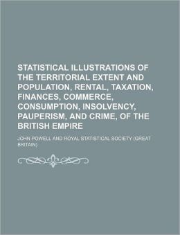 Statistical Illustrations of the Territorial Extent and Population, Rental, Taxation, Finances, Commerce, Consumption, Insolvency, Pauperism, and Crim