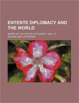 Entente Diplomacy and the World; Matrix of the History of Europe, 1909 - 14
