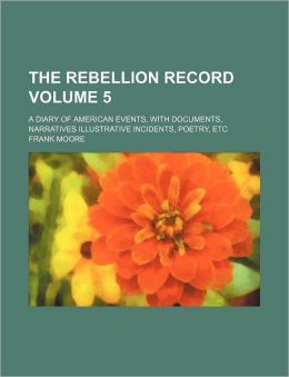The Rebellion Record Volume 5; A Diary of American Events, with Documents, Narratives Illustrative Incidents, Poetry, Etc