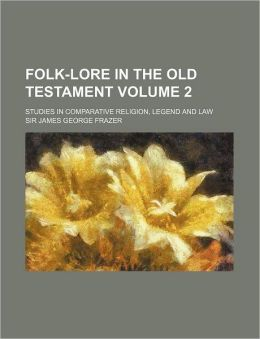 Folk-Lore in the Old Testament Volume 2; Studies in Comparative Religion, Legend and Law