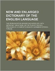 New and Enlarged Dictionary of the English Language; The Pronunciation Marked and Modelled, with Important Variations, on the Plan of Walker. Preceded