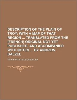 Description of the Plain of Troy; With a Map of That Region Translated from the (French) Original Not Yet Published, and Accompanied with Notes by and