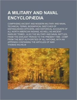 A Military and Naval Encyclopædia; Comprising Ancient and Modern Military and Naval Technical Terms, Biogaphical Sketches of Distinguished Officers