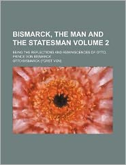 Bismarck, the Man and the Statesman Volume 2; Being the Reflections and Reminiscences of Otto, Prince Von Bismarck