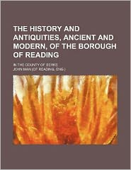 The History and Antiquities, Ancient and Modern, of the Borough of Reading; In the County of Berks