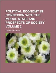 Political Economy in Connexion with the Moral State and Prospects of Society Volume 2