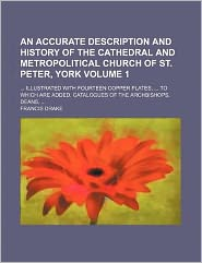 An Accurate Description and History of the Cathedral and Metropolitical Church of St Peter, York Volume 1; Illustrated with Fourteen Copper Plates