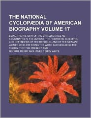 The National Cyclopaedia of American Biography Volume 17; Being the History of the United States as Illustrated in the Lives of the Founders, Builders