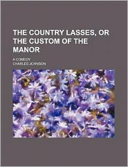 The Country Lasses, or the Custom of the Manor; A Comedy