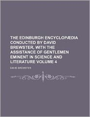 The Edinburgh Encyclopaedia Conducted by David Brewster, with the Assistance of Gentlemen Eminent in Science and Literature Volume 4