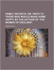 Family Secrets; Or, Hints to Those Who Would Make Home Happy. by the Author of 'The Women of England'.