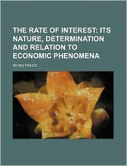 The Rate of Interest; Its Nature, Determination and Relation to Economic Phenomena