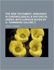 The New Testament, Arranged in Chronological & Historical Order, with Copious Notes by G. Townsend Volume 2
