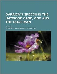 Darrow's Speech in the Haywood Case; God and the Good Man. a Fable