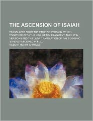 The Ascension of Isaiah; Translated from the Ethiopic Version, Which, Together with the New Greek Fragment, the Latin Versions and the Latin Translati