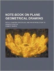 Note-Book on Plane Geometrical Drawing; With a Chapter on Scales, and an Introduction to Graphic Statics