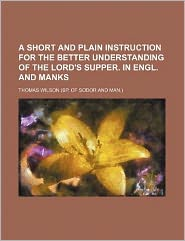 A Short and Plain Instruction for the Better Understanding of the Lord's Supper. in Engl. and Manks