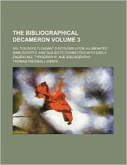 The Bibliographical Decameron Volume 3; Or, Ten Days Pleasant Discourse Upon Illuminated Manuscripts, and Subjects Connected with Early Engraving, Typ