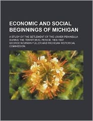 Economic and Social Beginnings of Michigan; a Study of the Setlement of the Lower Peninsula During the Territorial Period, 1805-1837