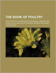 The Book of Poultry; With Practical Schedules for Judging, Constructed from Actual Analysis of the Best Modern Decisions
