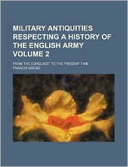 Military Antiquities Respecting a History of the English Army Volume 2; From the Conquest to the Present Time
