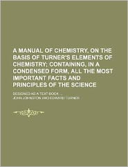A Manual of Chemistry, on the Basis of Turner's Elements of Chemistry; Containing, in a Condensed Form, All the Most Important Facts and Principles