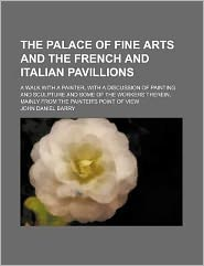 The Palace of Fine Arts and the French and Italian Pavillions; A Walk with a Painter, with a Discussion of Painting and Sculpture and Some of the Work