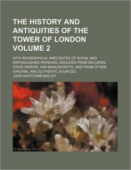 The History and Antiquities of the Tower of London Volume 2; with Biographical Anecdotes of Royal and Distinguished Persons, Deduced from Records, St