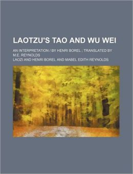 Laotzu's Tao and Wu Wei; an Interpretation by Henri Borel Translated by M e Reynolds